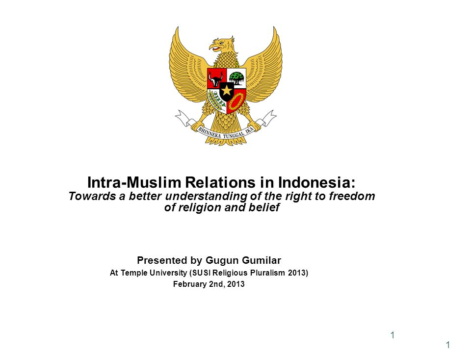 1 Intra-Muslim Relations in Indonesia: Towards a better understanding of the right to freedom of religion and belief Presented by Gugun Gumilar At Temple University (SUSI Religious Pluralism 2013) February 2nd,