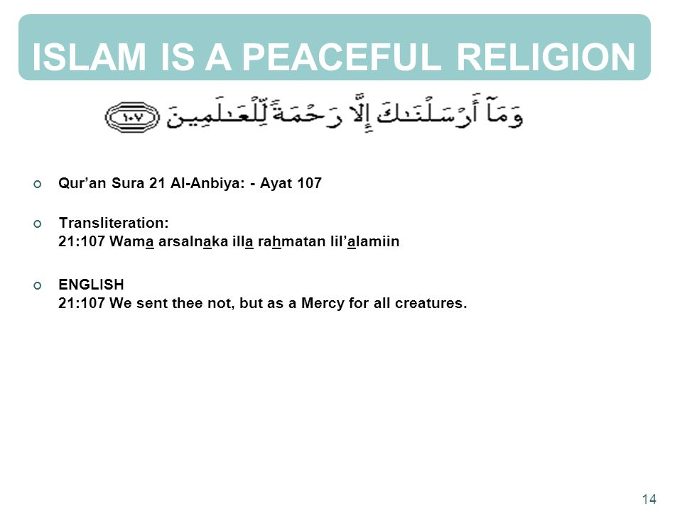 ISLAM IS A PEACEFUL RELIGION Quran Sura 21 Al-Anbiya: - Ayat 107 Transliteration: 21:107 Wama arsalnaka illa rahmatan lilalamiin ENGLISH 21:107 We sent thee not, but as a Mercy for all creatures.