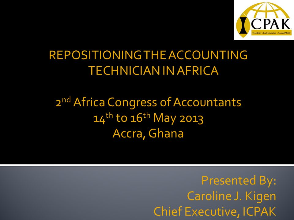 REPOSITIONING THE ACCOUNTING TECHNICIAN IN AFRICA 2 nd Africa Congress of Accountants 14 th to 16 th May 2013 Accra, Ghana Presented By: Caroline J.