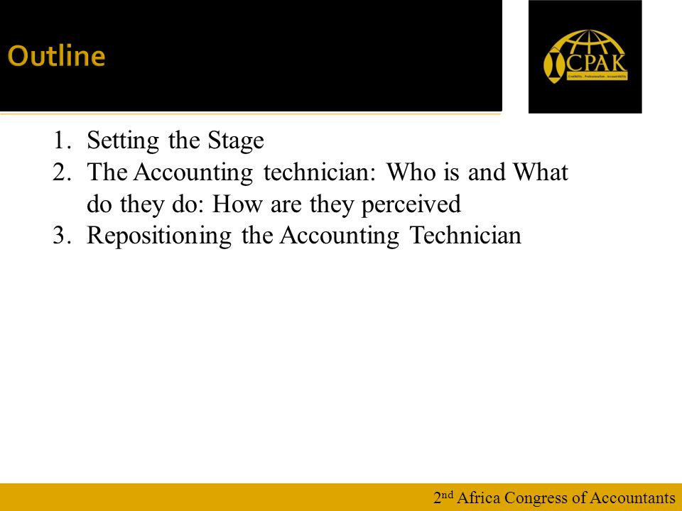 16 January Outline 2 nd Africa Congress of Accountants 1.Setting the Stage 2.The Accounting technician: Who is and What do they do: How are they perceived 3.Repositioning the Accounting Technician