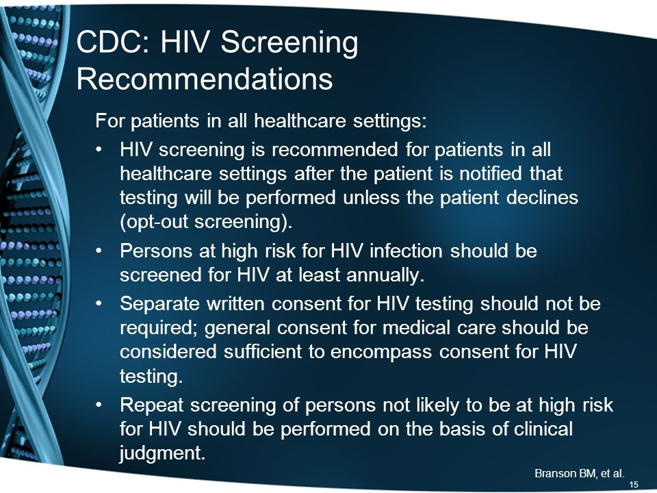 CDC: HIV Screening Recommendations For patients in all healthcare settings: HIV screening is recommended for patients in all healthcare settings after the patient is notified that testing will be performed unless the patient declines (opt-out screening).