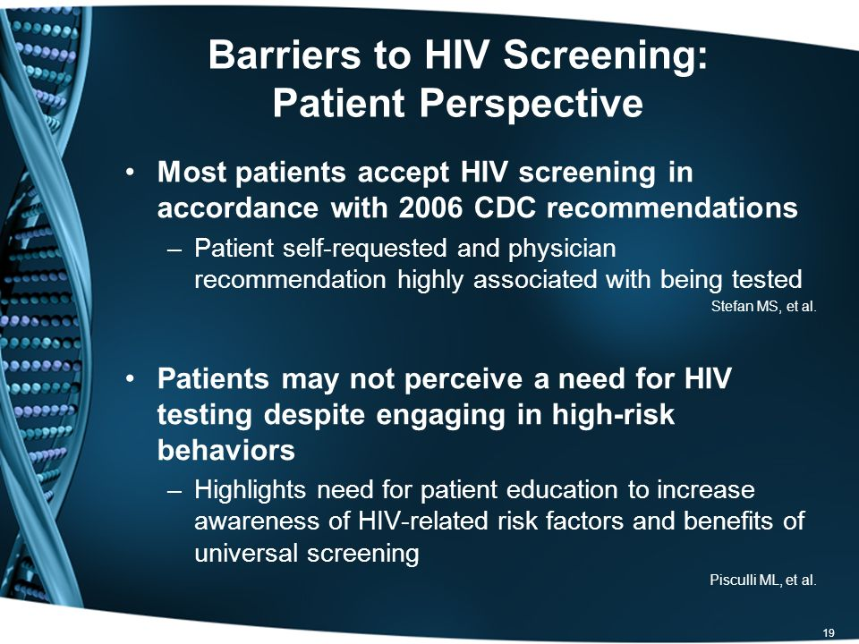 Barriers to HIV Screening: Patient Perspective Most patients accept HIV screening in accordance with 2006 CDC recommendations –Patient self-requested and physician recommendation highly associated with being tested Stefan MS, et al.