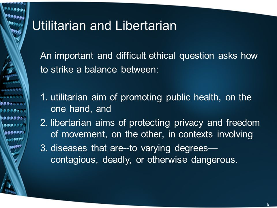 Utilitarian and Libertarian An important and difficult ethical question asks how to strike a balance between: 1.utilitarian aim of promoting public health, on the one hand, and 2.libertarian aims of protecting privacy and freedom of movement, on the other, in contexts involving 3.diseases that are--to varying degrees contagious, deadly, or otherwise dangerous.