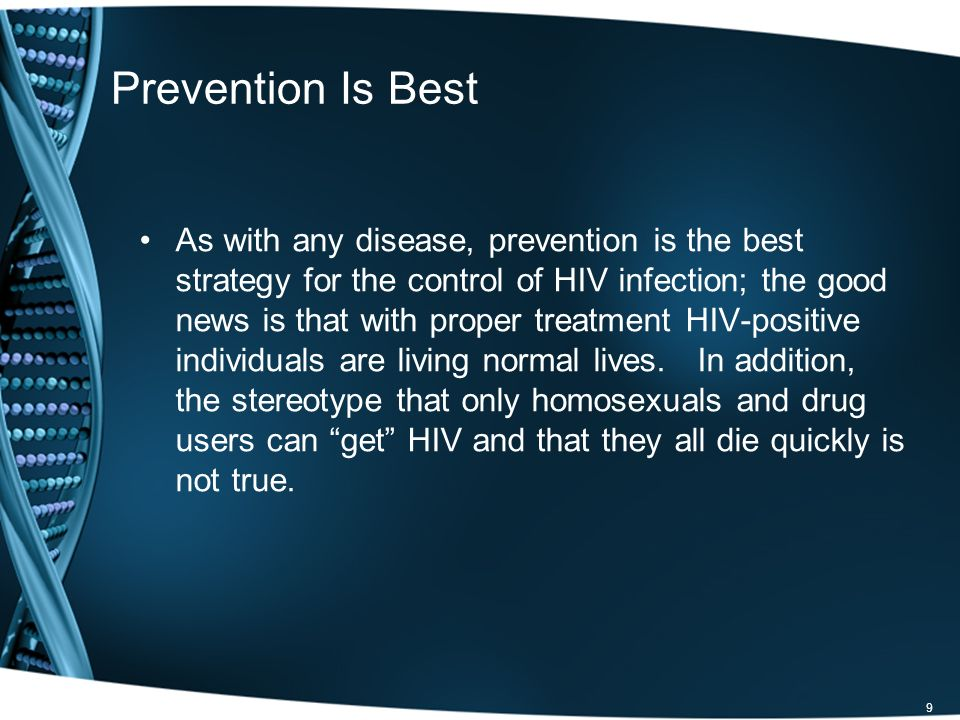 Prevention Is Best As with any disease, prevention is the best strategy for the control of HIV infection; the good news is that with proper treatment HIV-positive individuals are living normal lives.