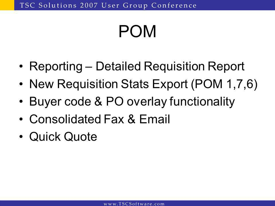 POM Reporting – Detailed Requisition Report New Requisition Stats Export (POM 1,7,6) Buyer code & PO overlay functionality Consolidated Fax & Email Quick Quote