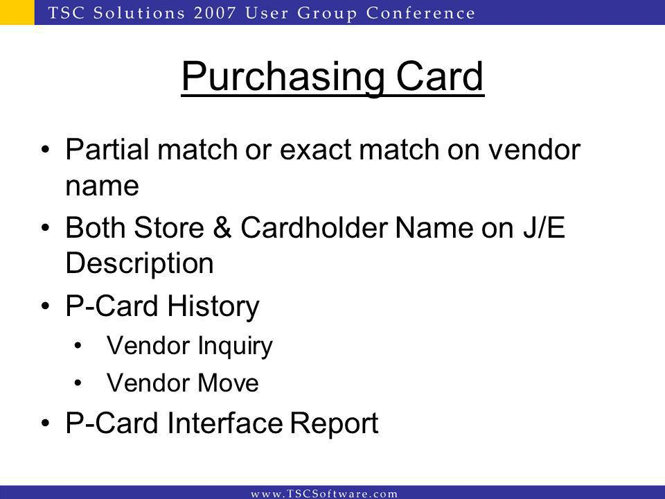 Purchasing Card Partial match or exact match on vendor name Both Store & Cardholder Name on J/E Description P-Card History Vendor Inquiry Vendor Move P-Card Interface Report