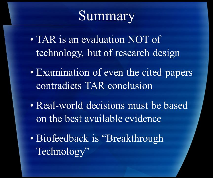 Summary TAR is an evaluation NOT of technology, but of research design Examination of even the cited papers contradicts TAR conclusion Real-world decisions must be based on the best available evidence Biofeedback is Breakthrough Technology