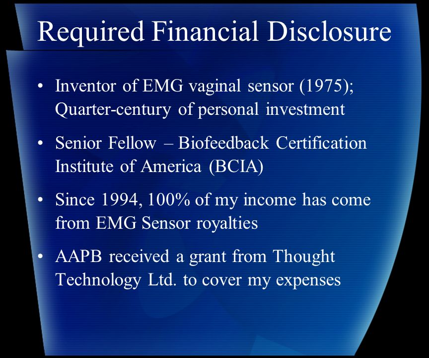 Required Financial Disclosure Inventor of EMG vaginal sensor (1975); Quarter-century of personal investment Senior Fellow – Biofeedback Certification Institute of America (BCIA) Since 1994, 100% of my income has come from EMG Sensor royalties AAPB received a grant from Thought Technology Ltd.