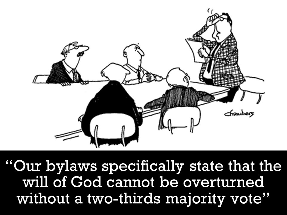 Our bylaws specifically state that the will of God cannot be overturned without a two-thirds majority vote
