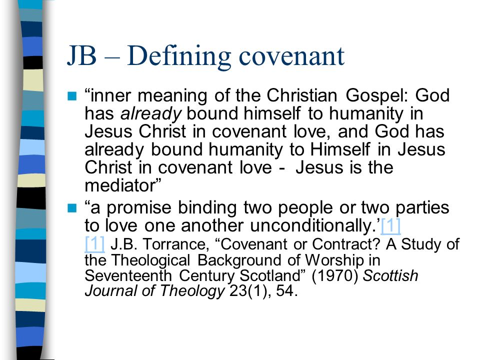 JB – Defining covenant inner meaning of the Christian Gospel: God has already bound himself to humanity in Jesus Christ in covenant love, and God has already bound humanity to Himself in Jesus Christ in covenant love - Jesus is the mediator a promise binding two people or two parties to love one another unconditionally.[1] [1] J.B.