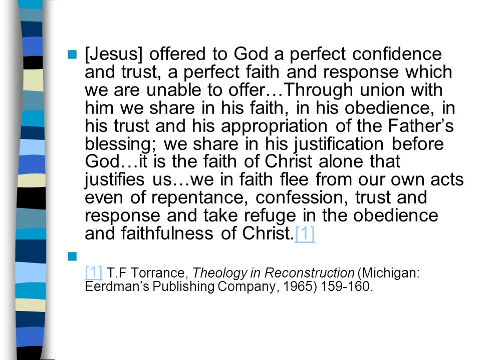[Jesus] offered to God a perfect confidence and trust, a perfect faith and response which we are unable to offer…Through union with him we share in his faith, in his obedience, in his trust and his appropriation of the Fathers blessing; we share in his justification before God…it is the faith of Christ alone that justifies us…we in faith flee from our own acts even of repentance, confession, trust and response and take refuge in the obedience and faithfulness of Christ.[1][1] [1] T.F Torrance, Theology in Reconstruction (Michigan: Eerdmans Publishing Company, 1965) 159-160.