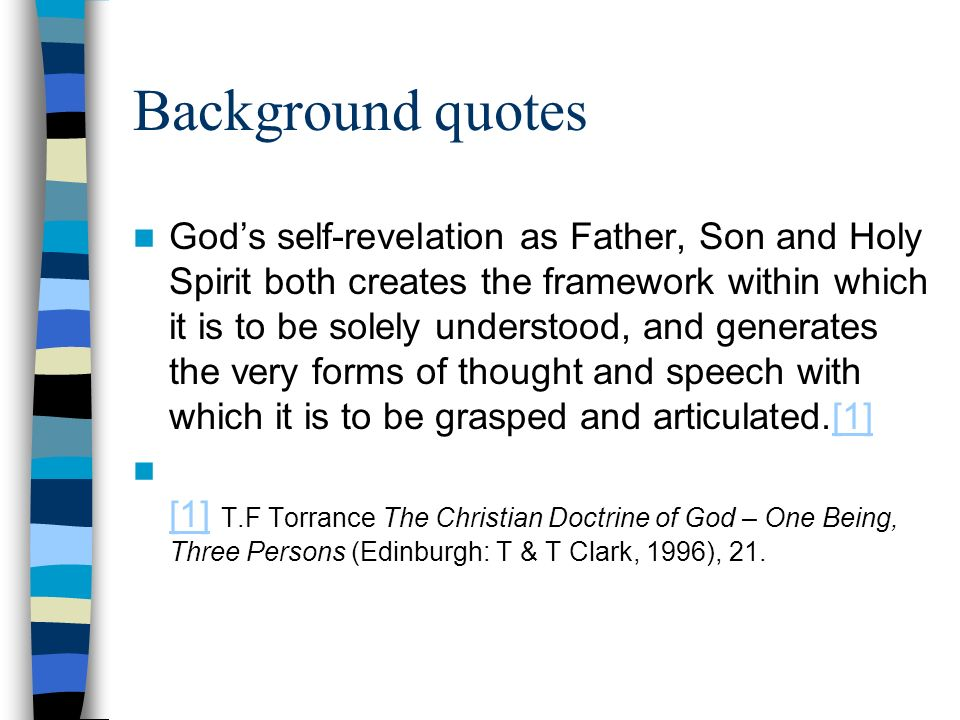 Background quotes Gods self-revelation as Father, Son and Holy Spirit both creates the framework within which it is to be solely understood, and generates the very forms of thought and speech with which it is to be grasped and articulated.[1][1] [1] T.F Torrance The Christian Doctrine of God – One Being, Three Persons (Edinburgh: T & T Clark, 1996), 21.