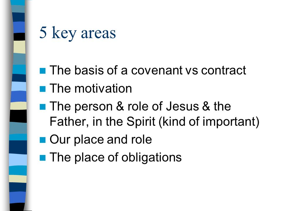 5 key areas The basis of a covenant vs contract The motivation The person & role of Jesus & the Father, in the Spirit (kind of important) Our place and role The place of obligations