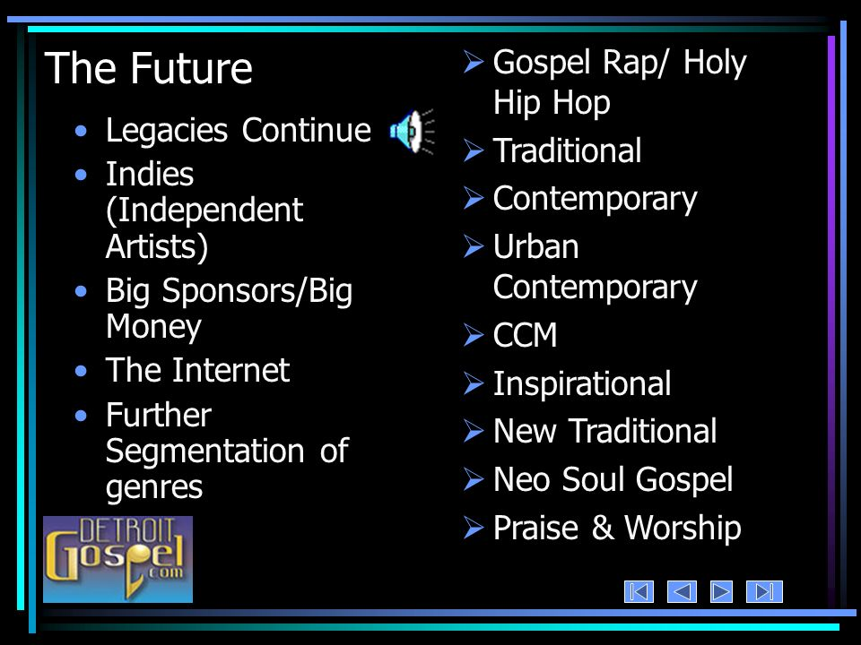 The Future Legacies Continue Indies (Independent Artists) Big Sponsors/Big Money The Internet Further Segmentation of genres Gospel Rap/ Holy Hip Hop Traditional Contemporary Urban Contemporary CCM Inspirational New Traditional Neo Soul Gospel Praise & Worship