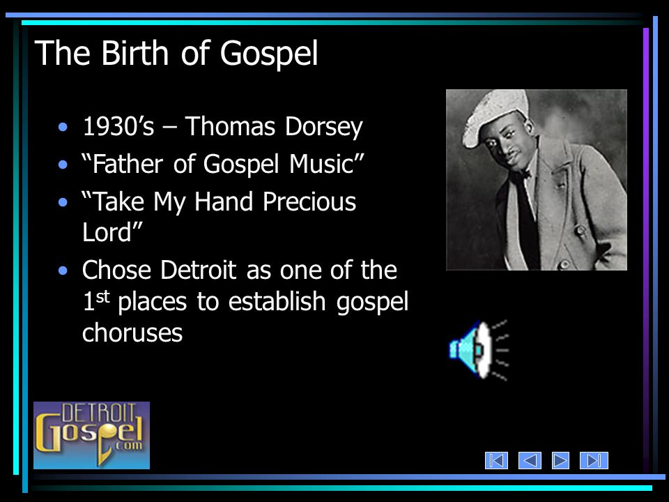 The Birth of Gospel 1930s – Thomas Dorsey Father of Gospel Music Take My Hand Precious Lord Chose Detroit as one of the 1 st places to establish gospel choruses