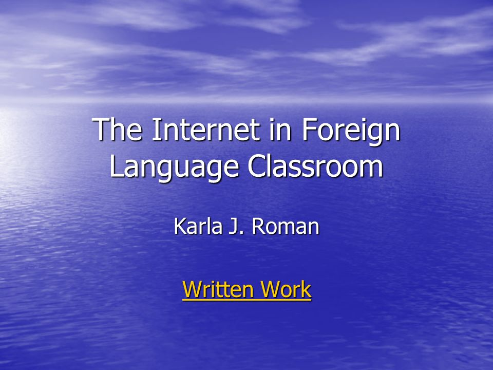 The Internet in Foreign Language Classroom Karla J. Roman Written Work Written Work