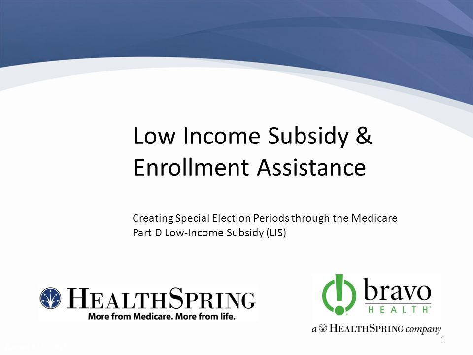Revised 02/02/2011 1 Low Income Subsidy & Enrollment Assistance Creating Special Election Periods through the Medicare Part D Low-Income Subsidy (LIS)