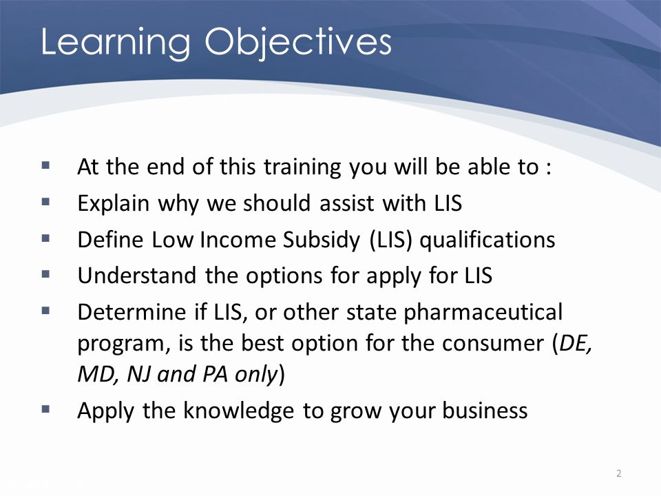 Revised 02/02/2011 Learning Objectives At the end of this training you will be able to : Explain why we should assist with LIS Define Low Income Subsidy (LIS) qualifications Understand the options for apply for LIS Determine if LIS, or other state pharmaceutical program, is the best option for the consumer (DE, MD, NJ and PA only) Apply the knowledge to grow your business 2