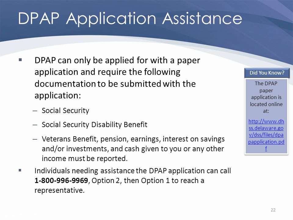 Revised 02/02/2011 DPAP Application Assistance DPAP can only be applied for with a paper application and require the following documentation to be submitted with the application: – Social Security – Social Security Disability Benefit – Veterans Benefit, pension, earnings, interest on savings and/or investments, and cash given to you or any other income must be reported.