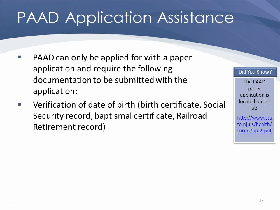 Revised 02/02/2011 PAAD Application Assistance PAAD can only be applied for with a paper application and require the following documentation to be submitted with the application: Verification of date of birth (birth certificate, Social Security record, baptismal certificate, Railroad Retirement record) 37 Did You Know.