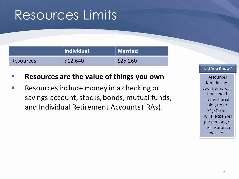Revised 02/02/2011 Resources Limits Resources are the value of things you own Resources include money in a checking or savings account, stocks, bonds, mutual funds, and Individual Retirement Accounts (IRAs).