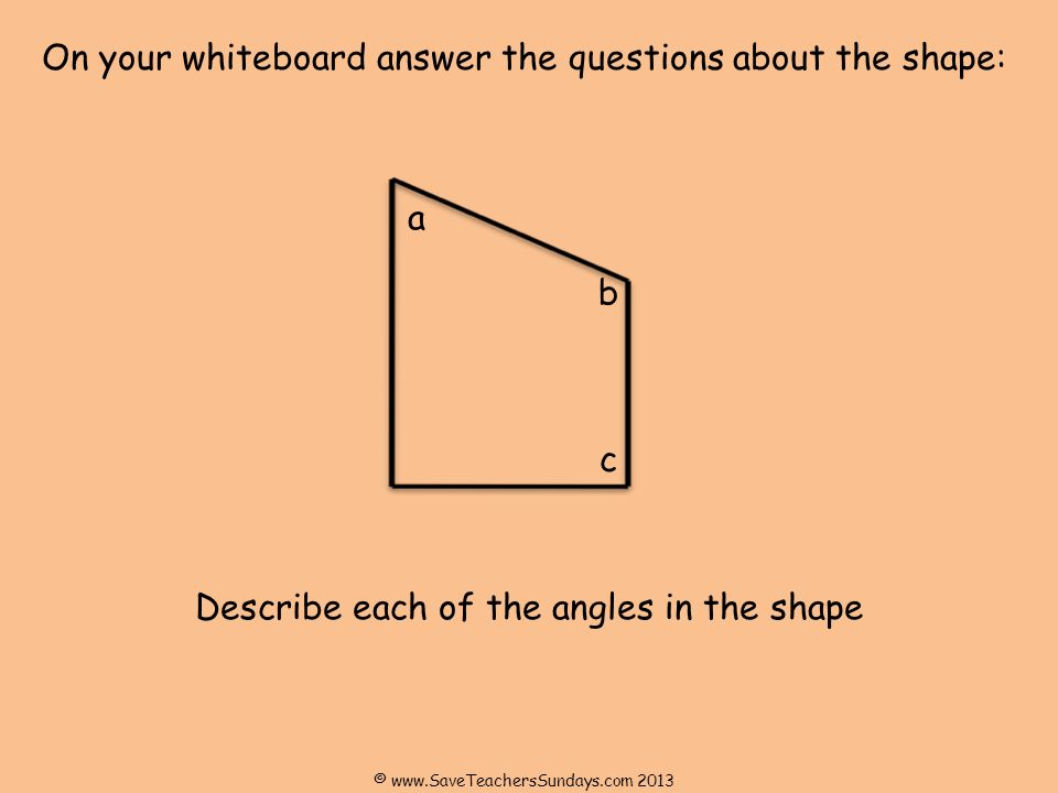 On your whiteboard answer the questions about the shape: Describe each of the angles in the shape a b c ©