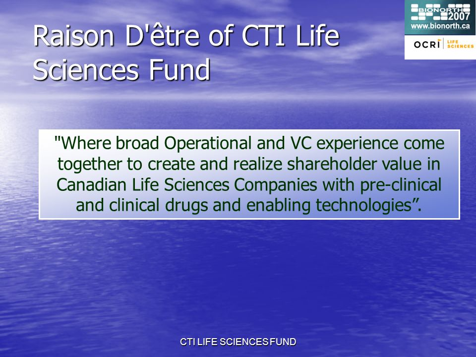 CTI LIFE SCIENCES FUND Raison D être of CTI Life Sciences Fund Where broad Operational and VC experience come together to create and realize shareholder value in Canadian Life Sciences Companies with pre-clinical and clinical drugs and enabling technologies.