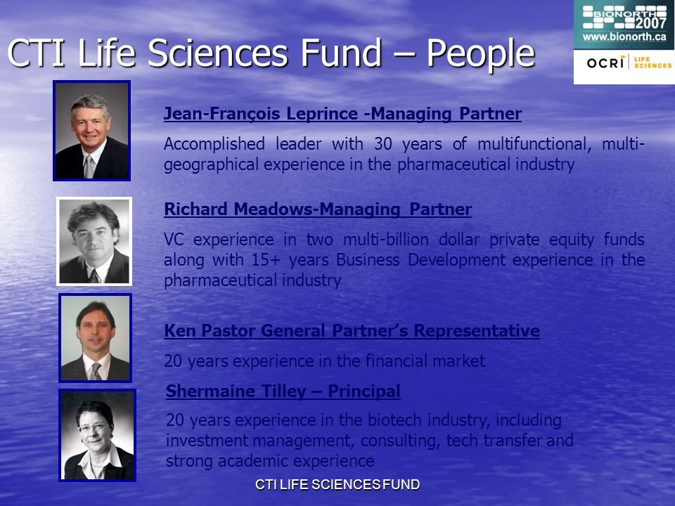 CTI LIFE SCIENCES FUND CTI Life Sciences Fund – People Jean-François Leprince -Managing Partner Accomplished leader with 30 years of multifunctional, multi- geographical experience in the pharmaceutical industry Richard Meadows-Managing Partner VC experience in two multi-billion dollar private equity funds along with 15+ years Business Development experience in the pharmaceutical industry Ken Pastor General Partners Representative 20 years experience in the financial market Shermaine Tilley – Principal 20 years experience in the biotech industry, including investment management, consulting, tech transfer and strong academic experience