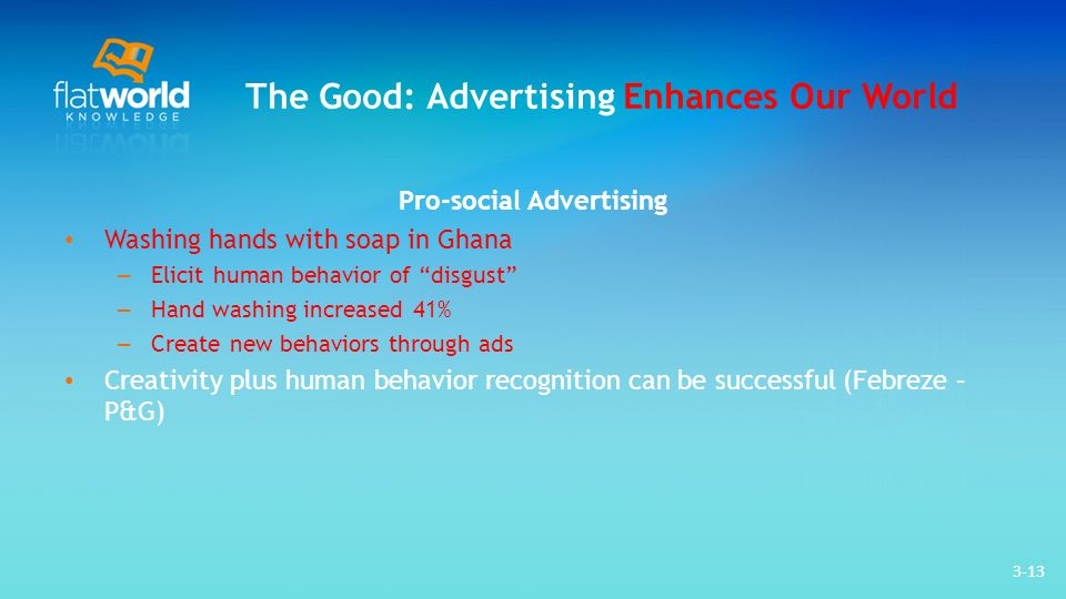 3-13 The Good: Advertising Enhances Our World Pro-social Advertising Washing hands with soap in Ghana – Elicit human behavior of disgust – Hand washing increased 41% – Create new behaviors through ads Creativity plus human behavior recognition can be successful (Febreze – P&G)