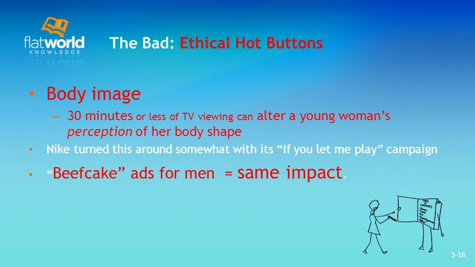 3-16 The Bad: Ethical Hot Buttons Body image – 30 minutes or less of TV viewing can alter a young womans perception of her body shape Nike turned this around somewhat with its If you let me play campaign Beefcake ads for men = same impact.