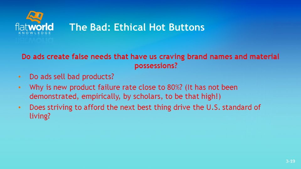 3-19 The Bad: Ethical Hot Buttons Do ads create false needs that have us craving brand names and material possessions.
