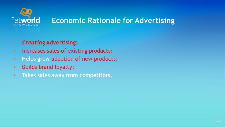 3-8 Economic Rationale for Advertising Creating Advertising: Increases sales of existing products; Helps grow adoption of new products; Builds brand loyalty; Takes sales away from competitors.