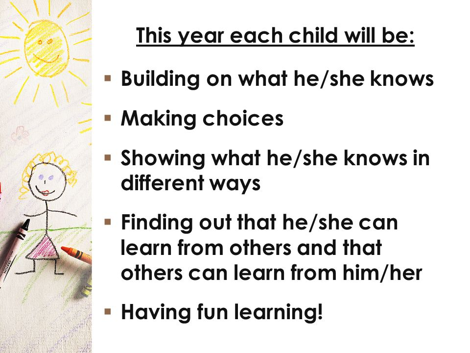 This year each child will be: Building on what he/she knows Making choices Showing what he/she knows in different ways Finding out that he/she can learn from others and that others can learn from him/her Having fun learning!