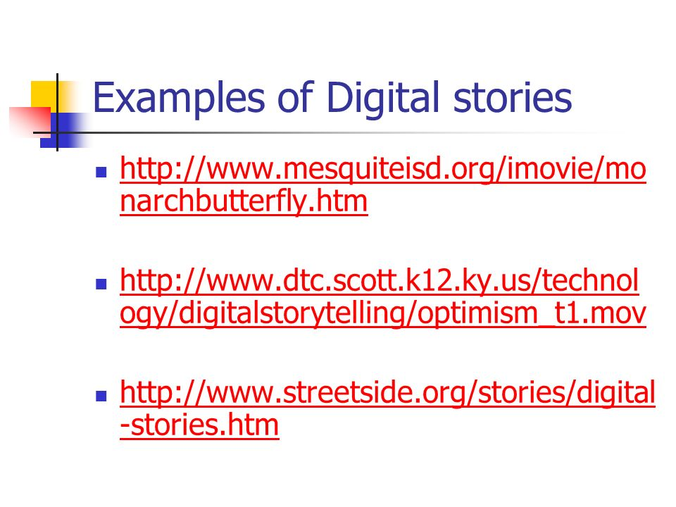 Examples of Digital stories http://www.mesquiteisd.org/imovie/mo narchbutterfly.htm http://www.mesquiteisd.org/imovie/mo narchbutterfly.htm http://www.dtc.scott.k12.ky.us/technol ogy/digitalstorytelling/optimism_t1.mov http://www.dtc.scott.k12.ky.us/technol ogy/digitalstorytelling/optimism_t1.mov http://www.streetside.org/stories/digital -stories.htm http://www.streetside.org/stories/digital -stories.htm