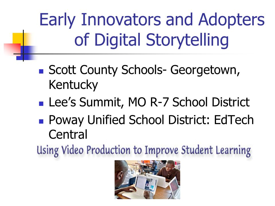 Early Innovators and Adopters of Digital Storytelling To prepare students for digital storytelling, it would be helpful to incorporate these and other lessons into a unit of study.