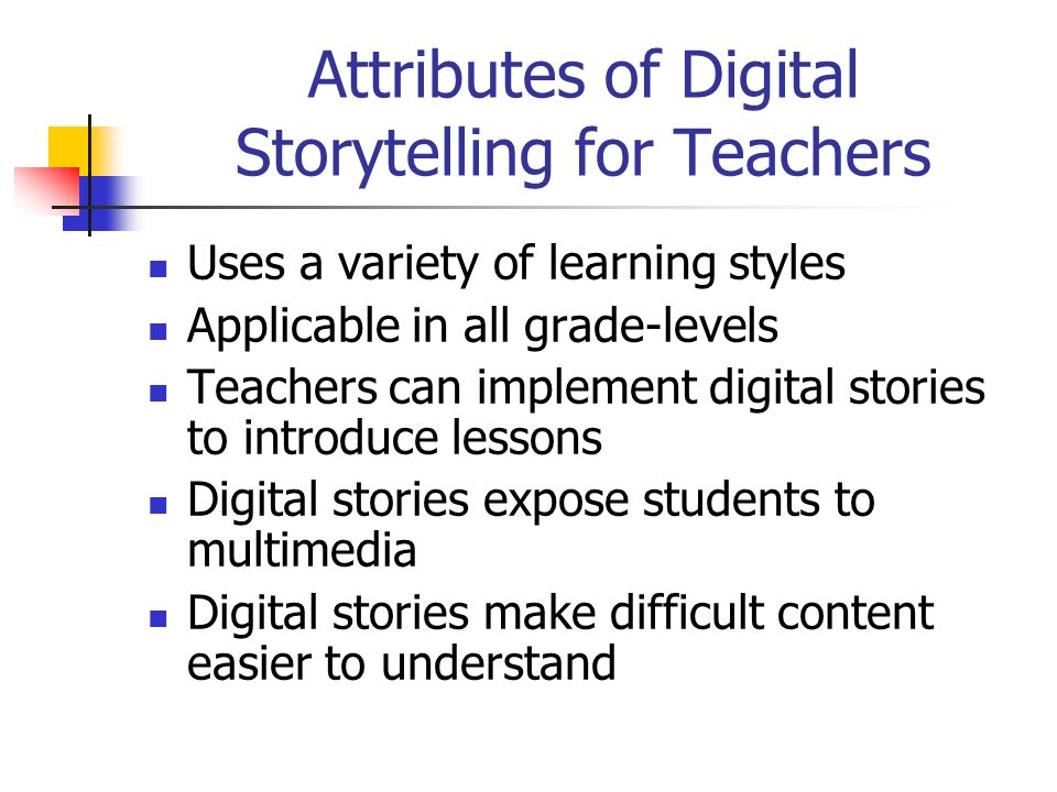 Attributes of Digital Storytelling for Teachers Uses a variety of learning styles Applicable in all grade-levels Teachers can implement digital stories to introduce lessons Digital stories expose students to multimedia Digital stories make difficult content easier to understand