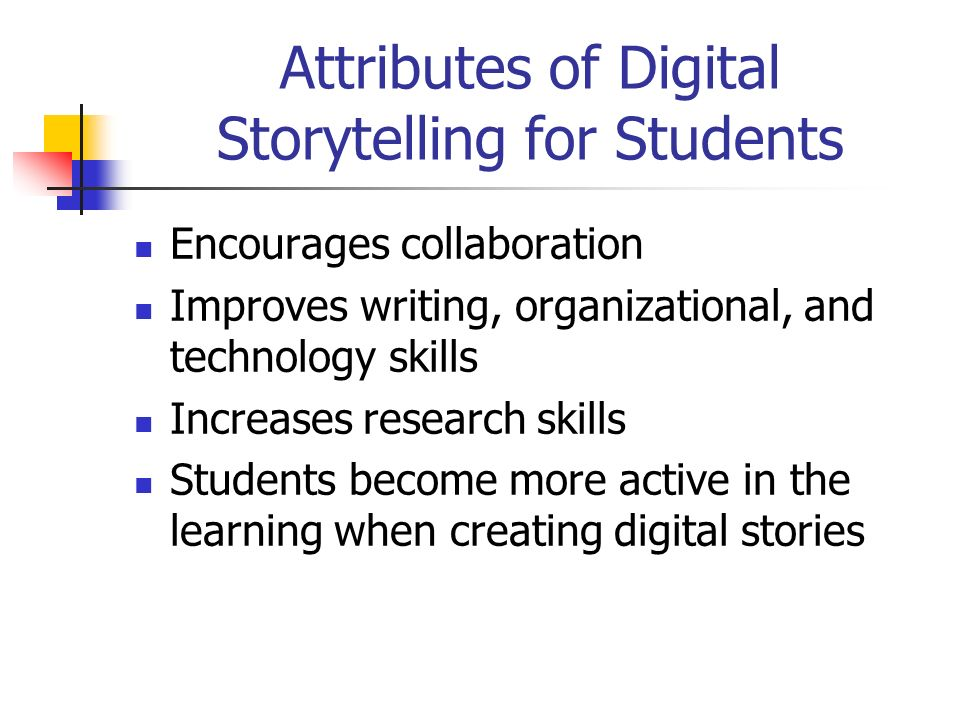 Attributes of Digital Storytelling for Students Encourages collaboration Improves writing, organizational, and technology skills Increases research skills Students become more active in the learning when creating digital stories