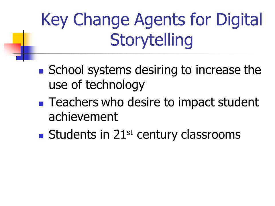 Key Change Agents for Digital Storytelling School systems desiring to increase the use of technology Teachers who desire to impact student achievement Students in 21 st century classrooms