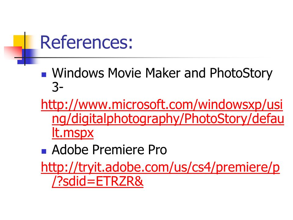 References: Windows Movie Maker and PhotoStory 3- http://www.microsoft.com/windowsxp/usi ng/digitalphotography/PhotoStory/defau lt.mspx Adobe Premiere Pro http://tryit.adobe.com/us/cs4/premiere/p / sdid=ETRZR&