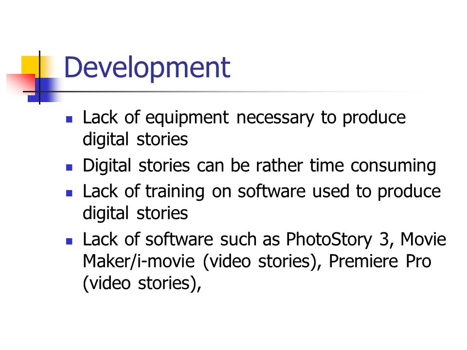 Development Lack of equipment necessary to produce digital stories Digital stories can be rather time consuming Lack of training on software used to produce digital stories Lack of software such as PhotoStory 3, Movie Maker/i-movie (video stories), Premiere Pro (video stories),