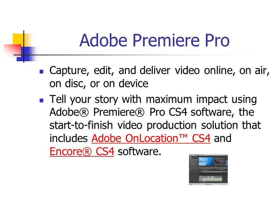 Adobe Premiere Pro Capture, edit, and deliver video online, on air, on disc, or on device Tell your story with maximum impact using Adobe® Premiere® Pro CS4 software, the start-to-finish video production solution that includes Adobe OnLocation CS4 and Encore® CS4 software.Adobe OnLocation CS4 Encore® CS4