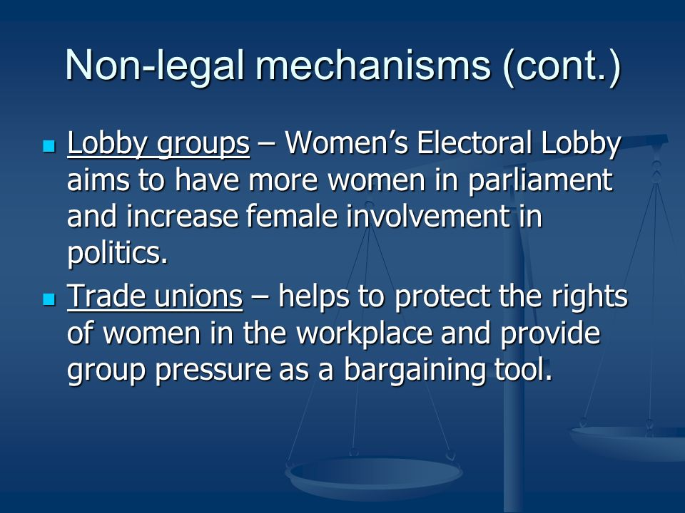Non-legal mechanisms (cont.) Lobby groups – Womens Electoral Lobby aims to have more women in parliament and increase female involvement in politics.