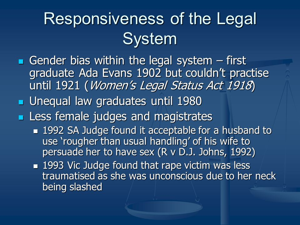 Responsiveness of the Legal System Gender bias within the legal system – first graduate Ada Evans 1902 but couldnt practise until 1921 (Womens Legal Status Act 1918) Gender bias within the legal system – first graduate Ada Evans 1902 but couldnt practise until 1921 (Womens Legal Status Act 1918) Unequal law graduates until 1980 Unequal law graduates until 1980 Less female judges and magistrates Less female judges and magistrates 1992 SA Judge found it acceptable for a husband to use rougher than usual handling of his wife to persuade her to have sex (R v D.J.