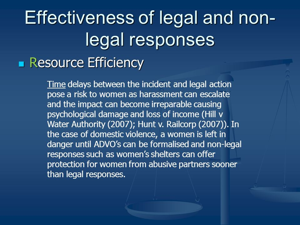Effectiveness of legal and non- legal responses Resource Efficiency Resource Efficiency Time delays between the incident and legal action pose a risk to women as harassment can escalate and the impact can become irreparable causing psychological damage and loss of income (Hill v Water Authority (2007); Hunt v.