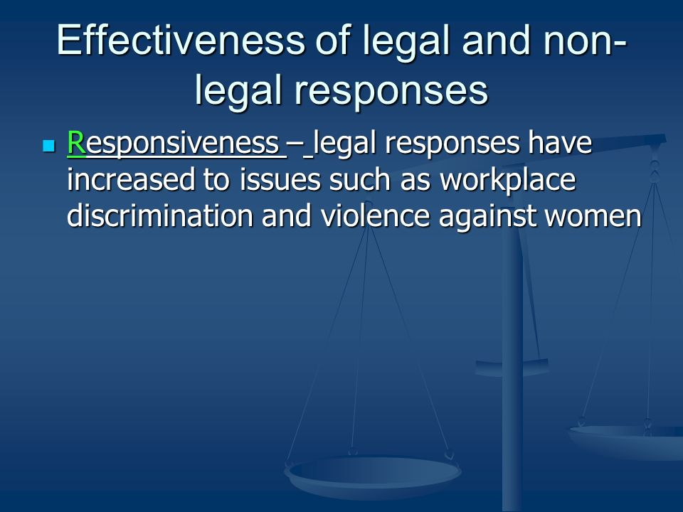 Effectiveness of legal and non- legal responses Responsiveness – legal responses have increased to issues such as workplace discrimination and violence against women Responsiveness – legal responses have increased to issues such as workplace discrimination and violence against women