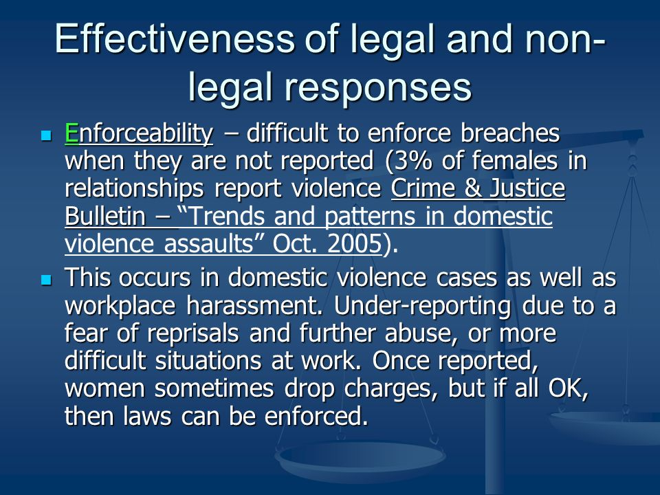 Effectiveness of legal and non- legal responses Enforceability – difficult to enforce breaches when they are not reported (3% of females in relationships report violence Crime & Justice Bulletin – Enforceability – difficult to enforce breaches when they are not reported (3% of females in relationships report violence Crime & Justice Bulletin – Trends and patterns in domestic violence assaults Oct.