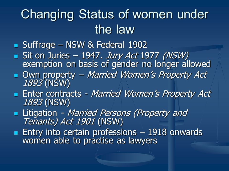 Changing Status of women under the law Suffrage – NSW & Federal 1902 Suffrage – NSW & Federal 1902 Sit on Juries – 1947.