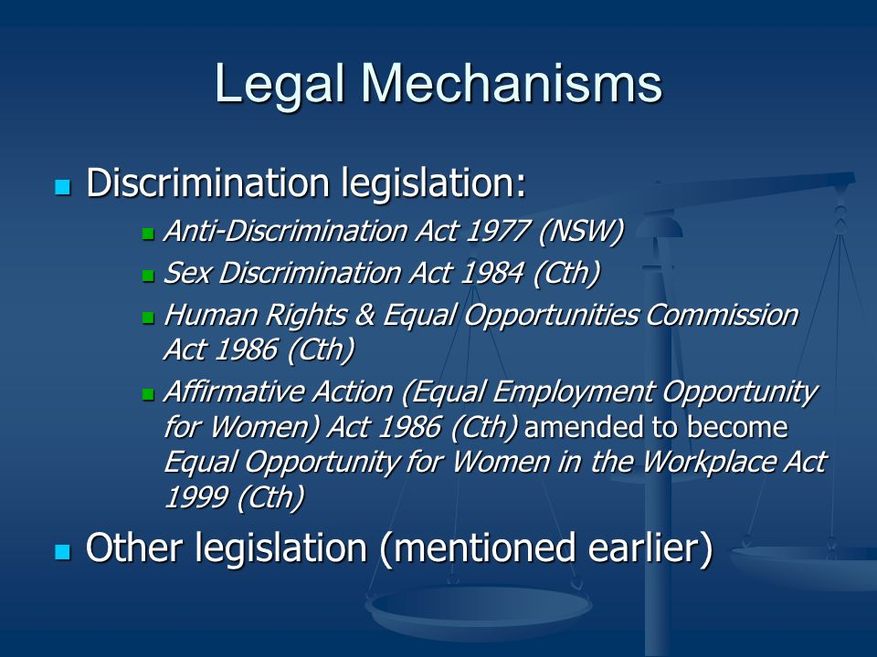 Legal Mechanisms Discrimination legislation: Discrimination legislation: Anti-Discrimination Act 1977 (NSW) Anti-Discrimination Act 1977 (NSW) Sex Discrimination Act 1984 (Cth) Sex Discrimination Act 1984 (Cth) Human Rights & Equal Opportunities Commission Act 1986 (Cth) Human Rights & Equal Opportunities Commission Act 1986 (Cth) Affirmative Action (Equal Employment Opportunity for Women) Act 1986 (Cth) amended to become Equal Opportunity for Women in the Workplace Act 1999 (Cth) Affirmative Action (Equal Employment Opportunity for Women) Act 1986 (Cth) amended to become Equal Opportunity for Women in the Workplace Act 1999 (Cth) Other legislation (mentioned earlier) Other legislation (mentioned earlier)