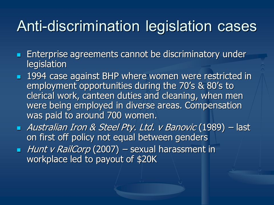 Anti-discrimination legislation cases Enterprise agreements cannot be discriminatory under legislation Enterprise agreements cannot be discriminatory under legislation 1994 case against BHP where women were restricted in employment opportunities during the 70s & 80s to clerical work, canteen duties and cleaning, when men were being employed in diverse areas.