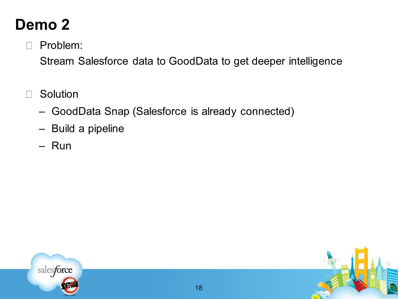 Demo 2 Problem: Stream Salesforce data to GoodData to get deeper intelligence Solution –GoodData Snap (Salesforce is already connected) –Build a pipeline –Run 18